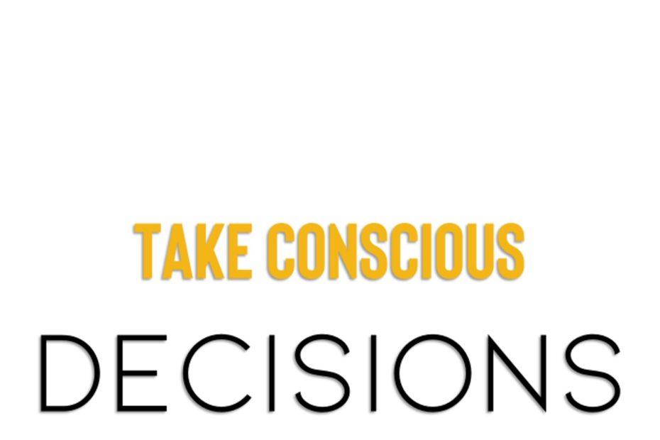 Take conscious decisions