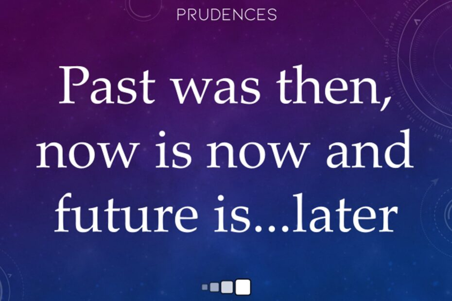 past was then, now is now and future is later