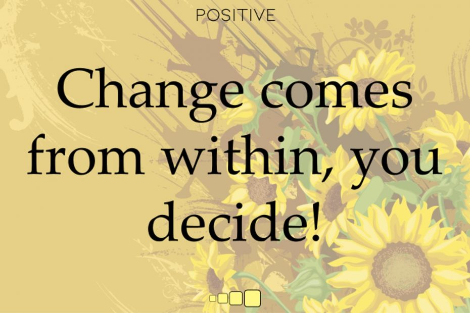 Change comes from within, you decide